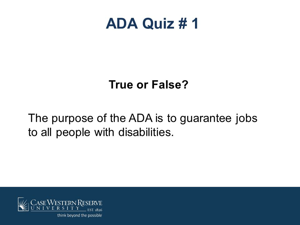 ADA Quiz # 1 True or False The purpose of the ADA is to guarantee jobs to all people with disabilities.