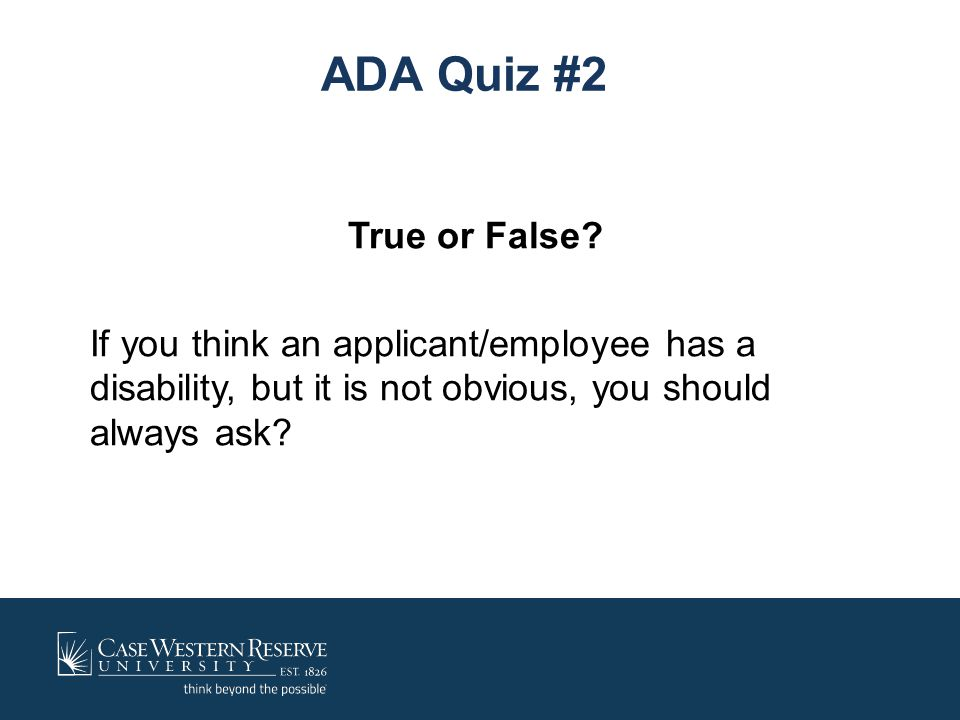ADA Quiz #2 True or False If you think an applicant/employee has a disability, but it is not obvious, you should always ask
