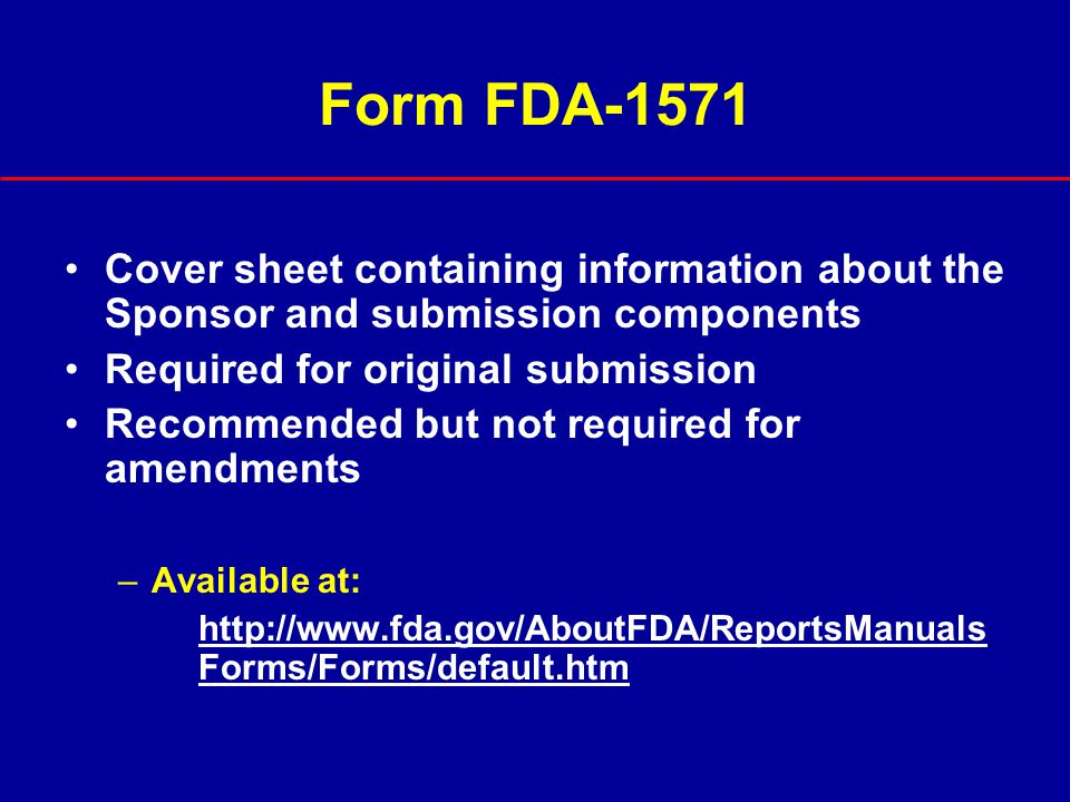Form FDA-1571 Cover sheet containing information about the Sponsor and submission components. Required for original submission.