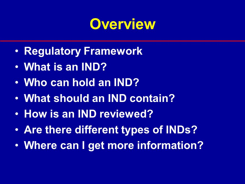 Overview Regulatory Framework What is an IND Who can hold an IND