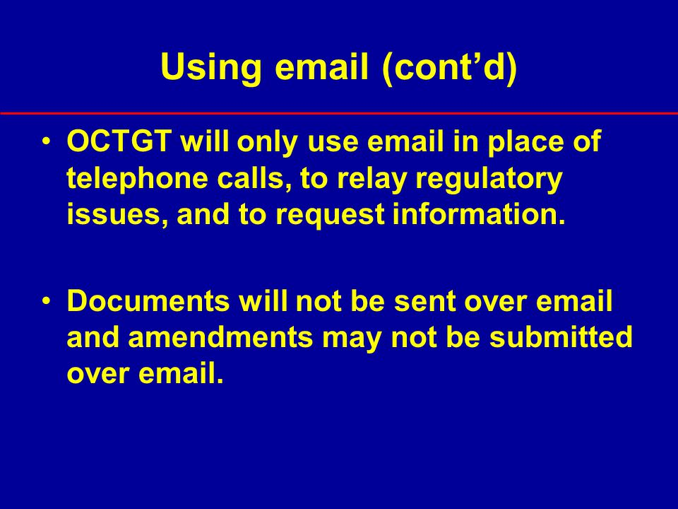 Using email (cont'd) OCTGT will only use email in place of telephone calls, to relay regulatory issues, and to request information.