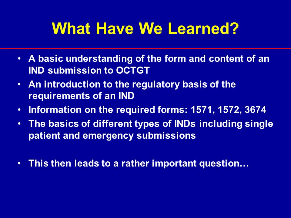 What Have We Learned A basic understanding of the form and content of an IND submission to OCTGT.