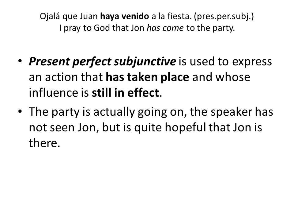 Ojalá que Juan haya venido a la fiesta. (pres. per. subj