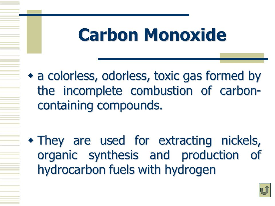 Carbon Monoxide a colorless, odorless, toxic gas formed by the incomplete combustion of carbon-containing compounds.