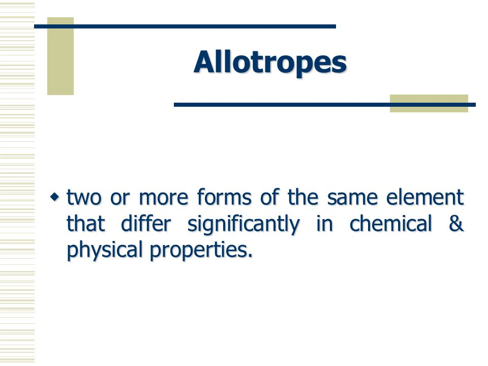 Allotropes two or more forms of the same element that differ significantly in chemical & physical properties.
