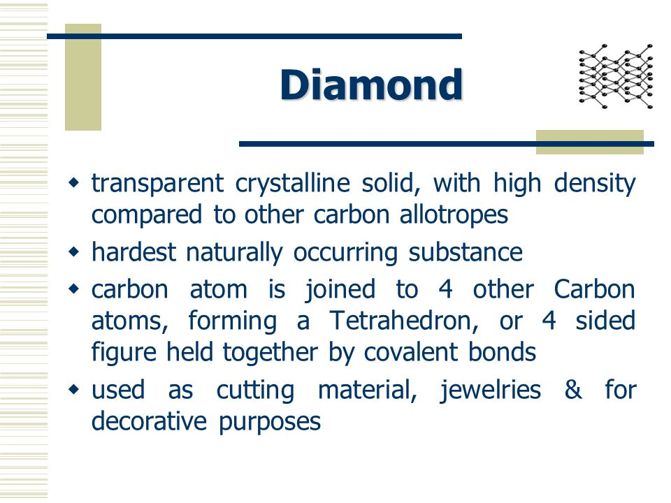 Diamond transparent crystalline solid, with high density compared to other carbon allotropes. hardest naturally occurring substance.