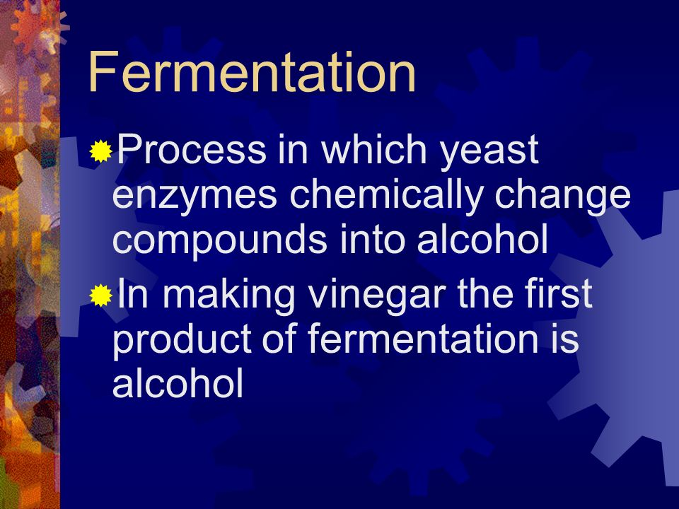 Fermentation Process in which yeast enzymes chemically change compounds into alcohol.