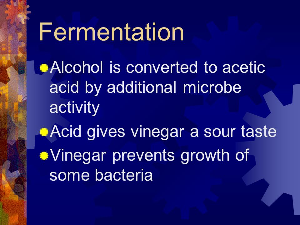 Fermentation Alcohol is converted to acetic acid by additional microbe activity. Acid gives vinegar a sour taste.