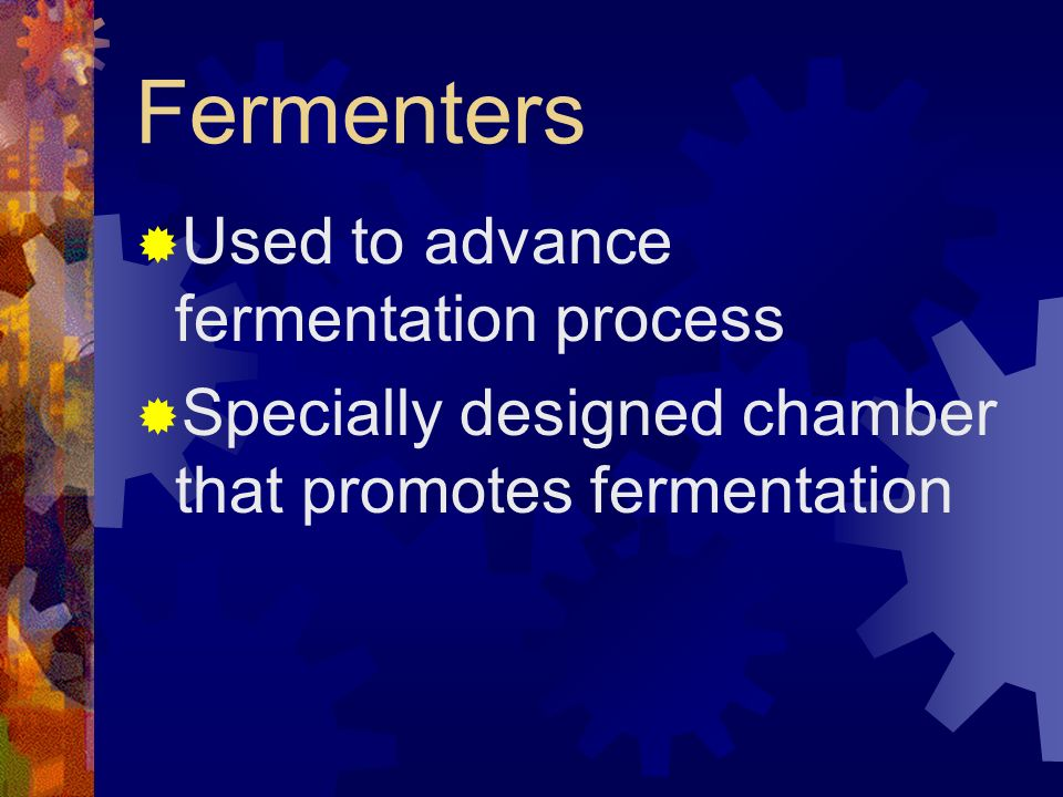 Fermenters Used to advance fermentation process
