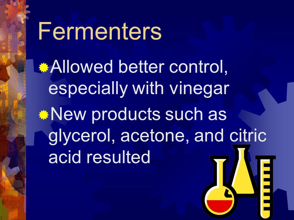 Fermenters Allowed better control, especially with vinegar