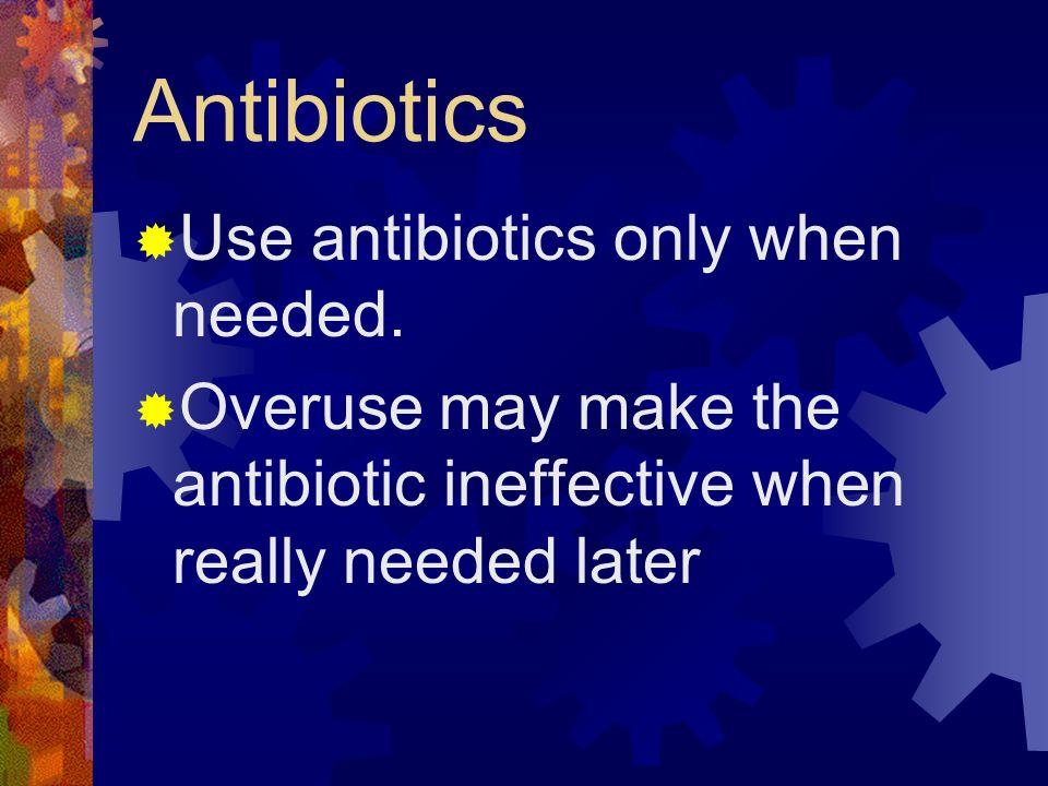 Antibiotics Use antibiotics only when needed.