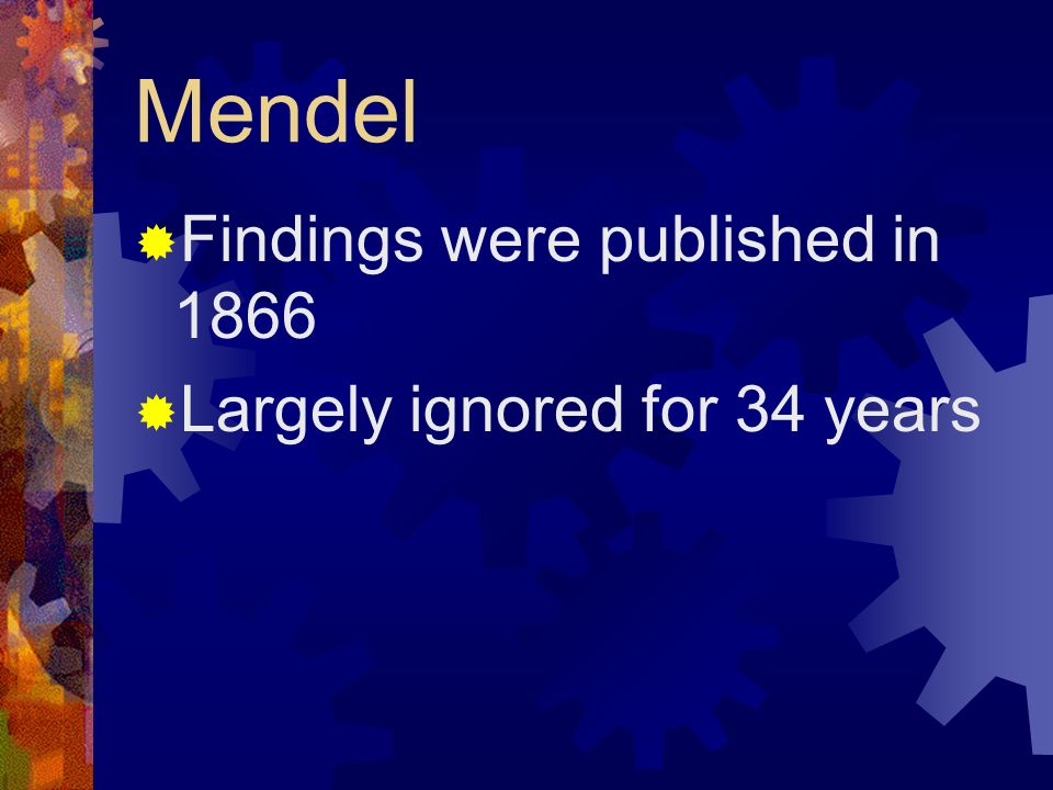 Mendel Findings were published in 1866 Largely ignored for 34 years