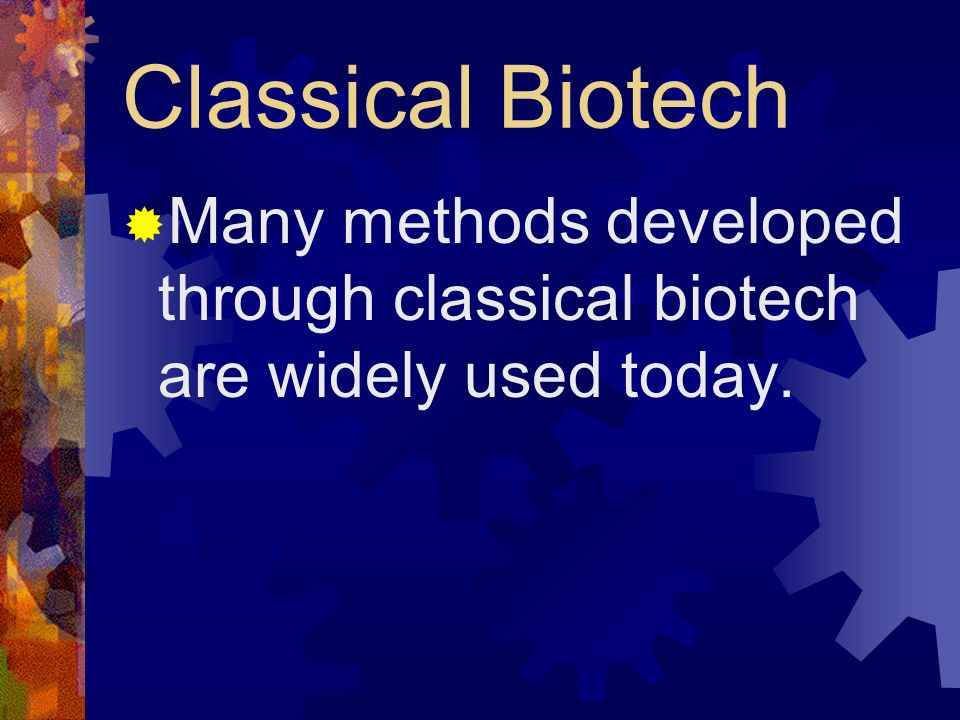 Classical Biotech Many methods developed through classical biotech are widely used today.