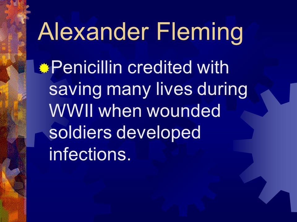 Alexander Fleming Penicillin credited with saving many lives during WWII when wounded soldiers developed infections.