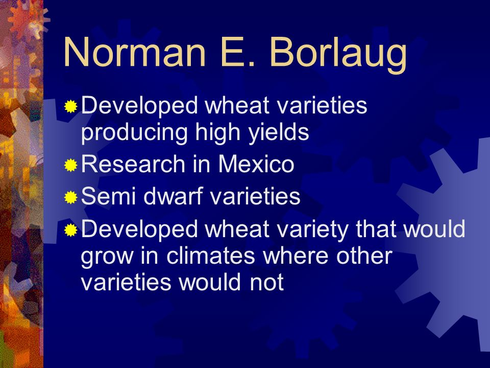 Norman E. Borlaug Developed wheat varieties producing high yields