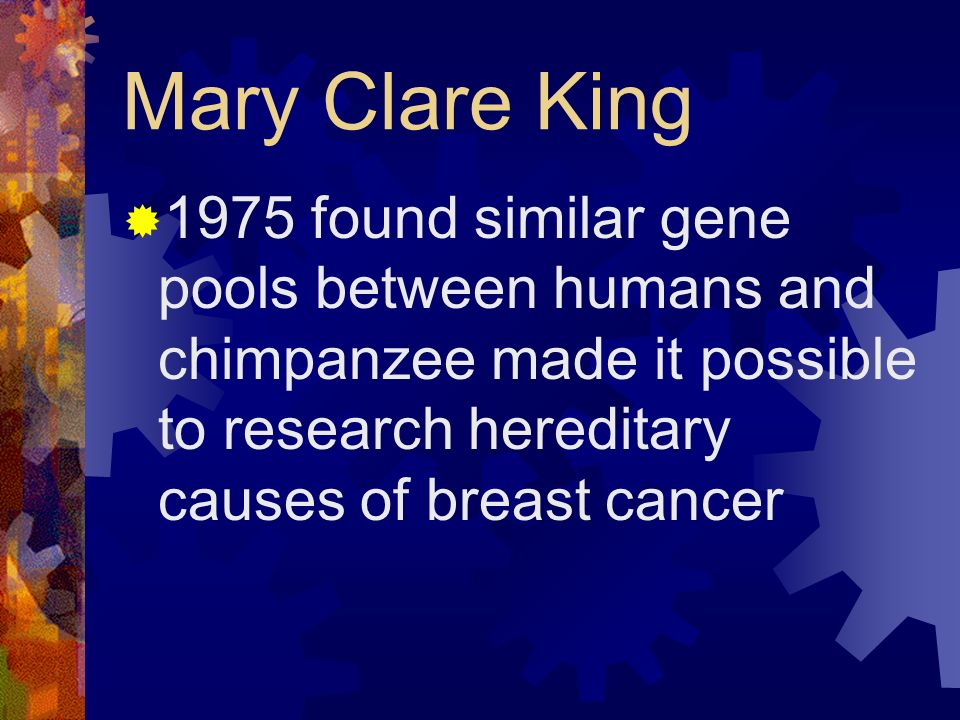 Mary Clare King 1975 found similar gene pools between humans and chimpanzee made it possible to research hereditary causes of breast cancer.