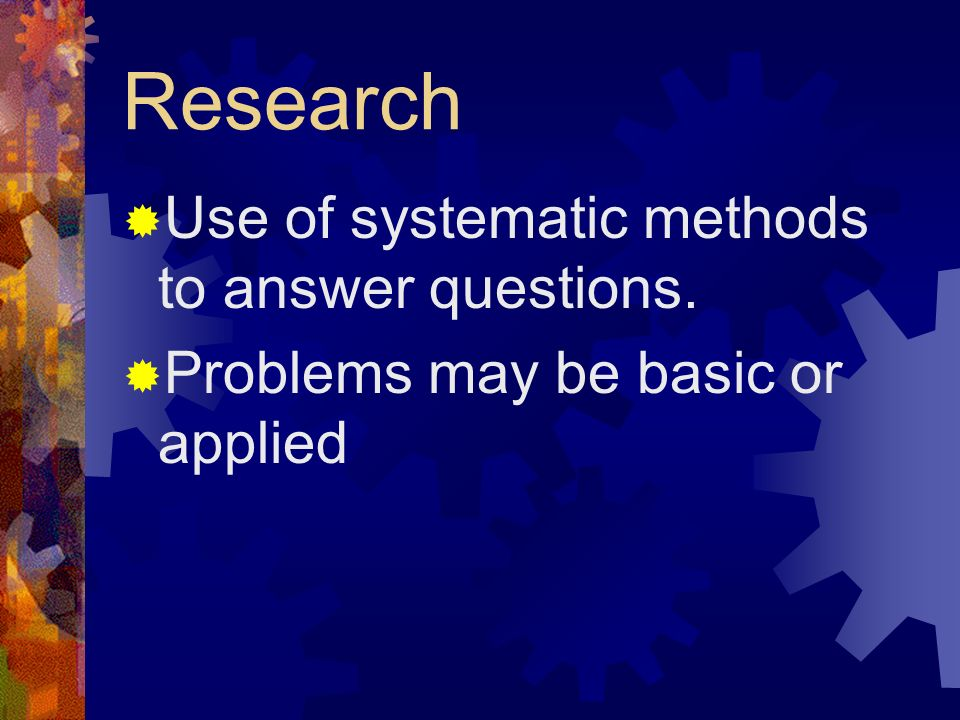 Research Use of systematic methods to answer questions.