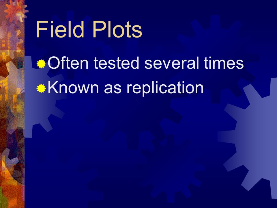 Field Plots Often tested several times Known as replication