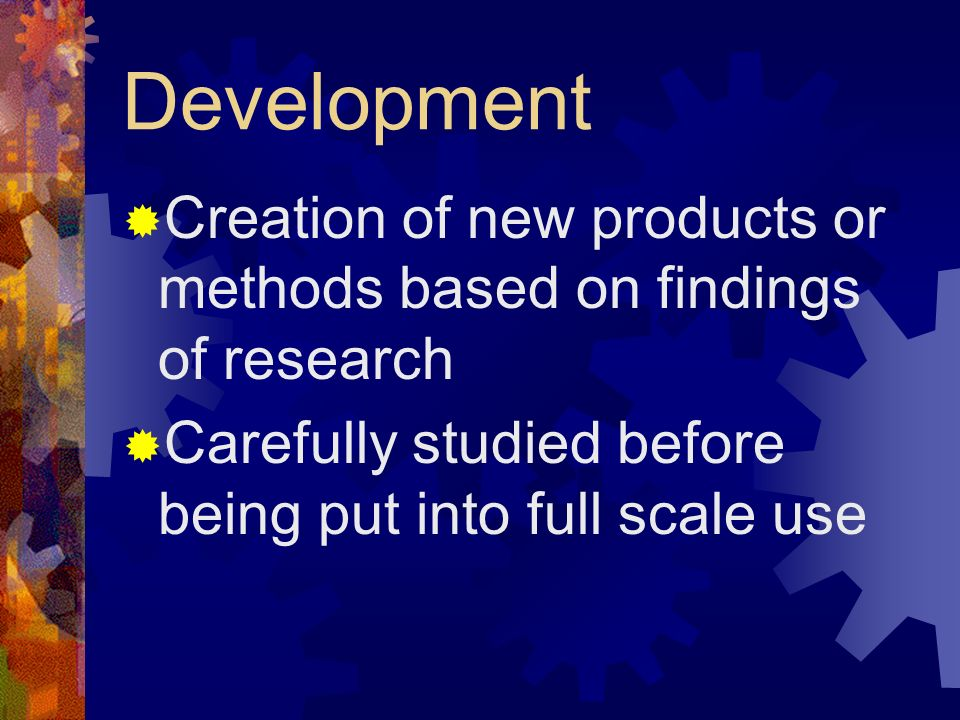 Development Creation of new products or methods based on findings of research.