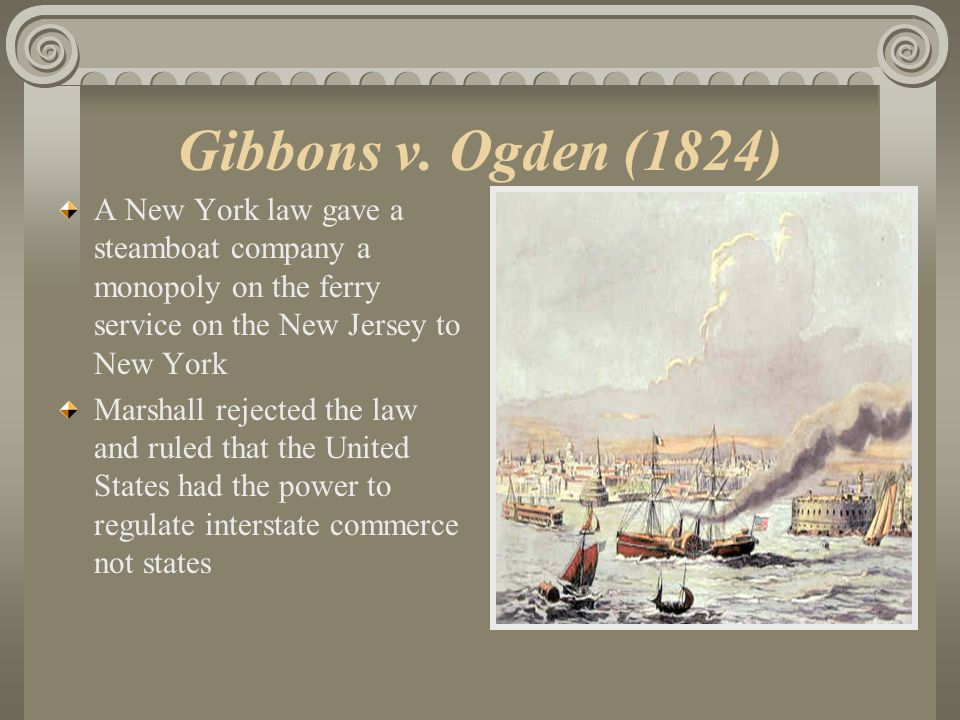 Gibbons v. Ogden (1824) A New York law gave a steamboat company a monopoly on the ferry service on the New Jersey to New York.
