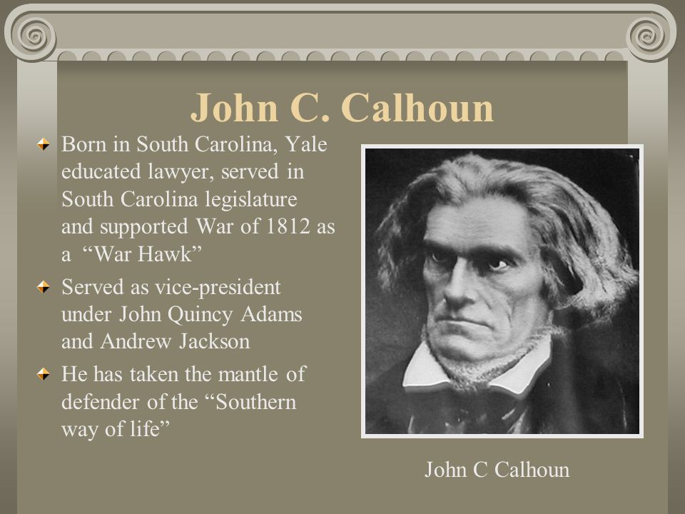 John C. Calhoun Born in South Carolina, Yale educated lawyer, served in South Carolina legislature and supported War of 1812 as a War Hawk