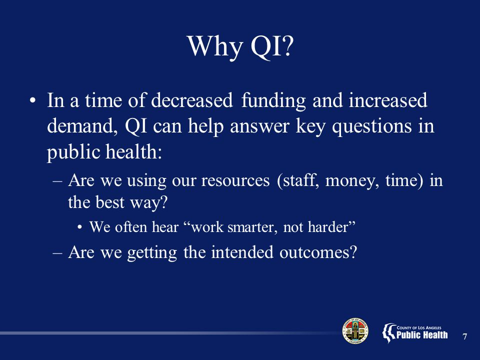 Why QI In a time of decreased funding and increased demand, QI can help answer key questions in public health: