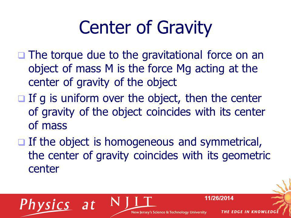 Center of Gravity The torque due to the gravitational force on an object of mass M is the force Mg acting at the center of gravity of the object.