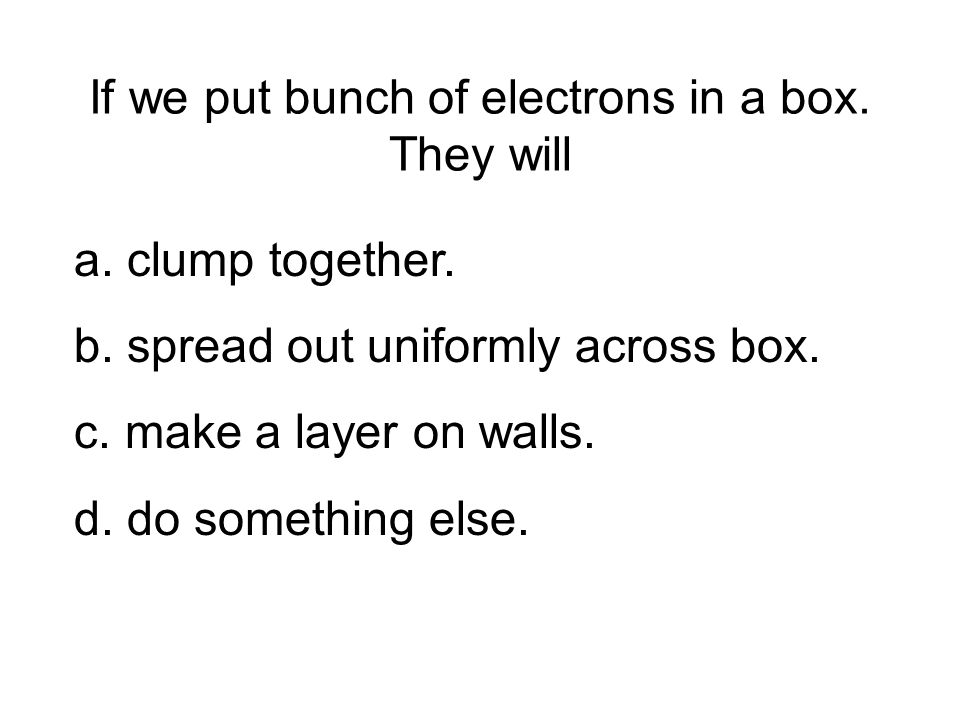 If we put bunch of electrons in a box. They will