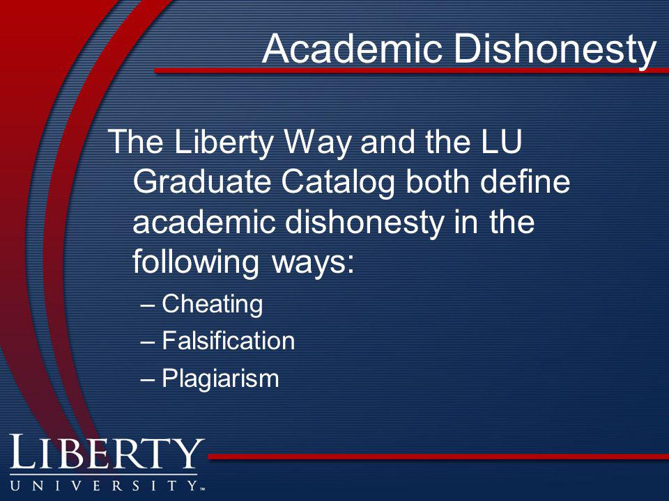 Academic Dishonesty The Liberty Way and the LU Graduate Catalog both define academic dishonesty in the following ways: