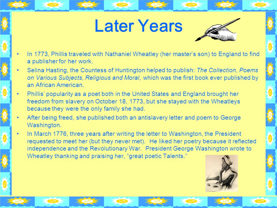 Later Years In 1773, Phillis traveled with Nathaniel Wheatley (her master's son) to England to find a publisher for her work.