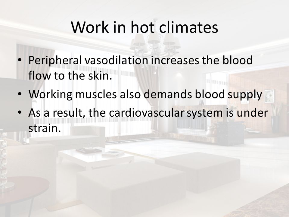 Work in hot climates Peripheral vasodilation increases the blood flow to the skin. Working muscles also demands blood supply.
