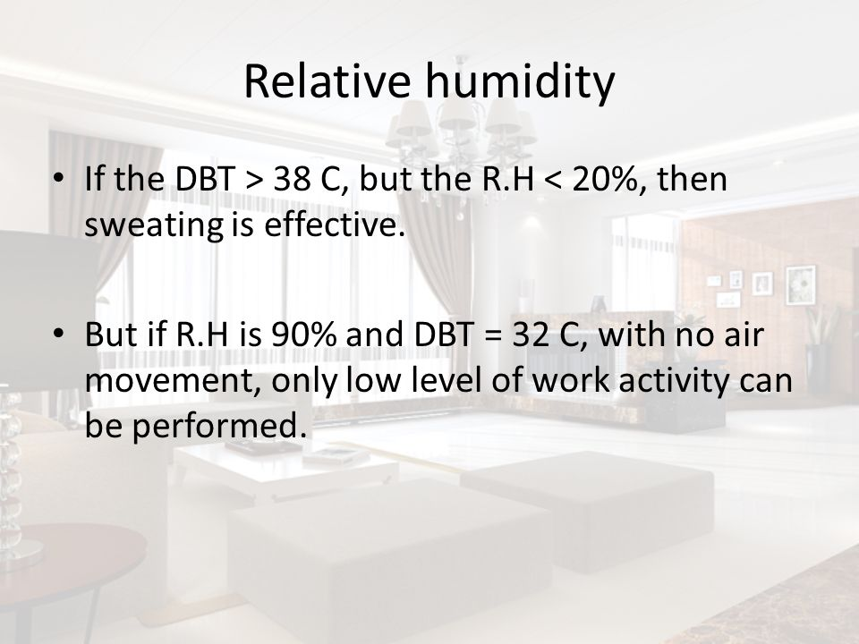 Relative humidityIf the DBT > 38 C, but the R.H < 20%, then sweating is effective.