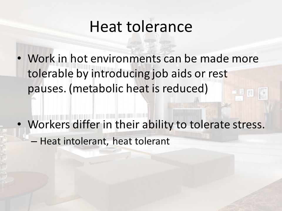 Heat tolerance Work in hot environments can be made more tolerable by introducing job aids or rest pauses. (metabolic heat is reduced)