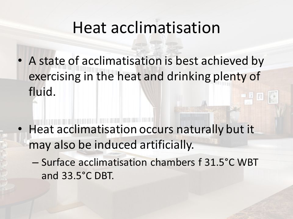 Heat acclimatisationA state of acclimatisation is best achieved by exercising in the heat and drinking plenty of fluid.