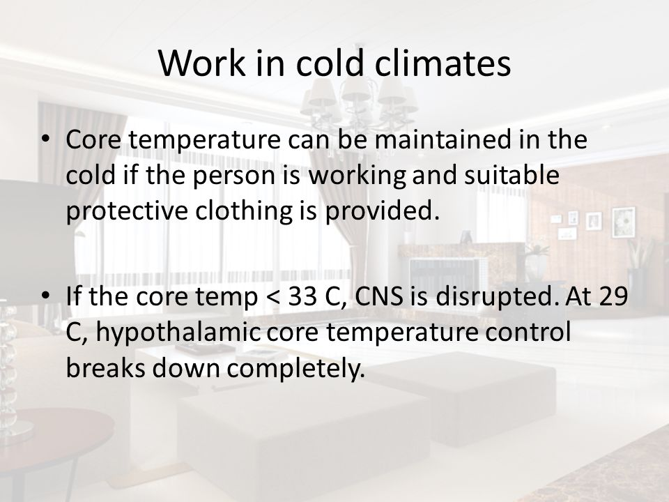 Work in cold climates Core temperature can be maintained in the cold if the person is working and suitable protective clothing is provided.