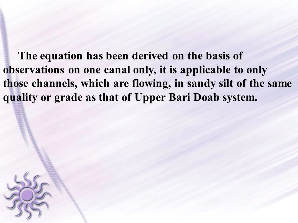 The equation has been derived on the basis of observations on one canal only, it is applicable to only those channels, which are flowing, in sandy silt of the same quality or grade as that of Upper Bari Doab system.