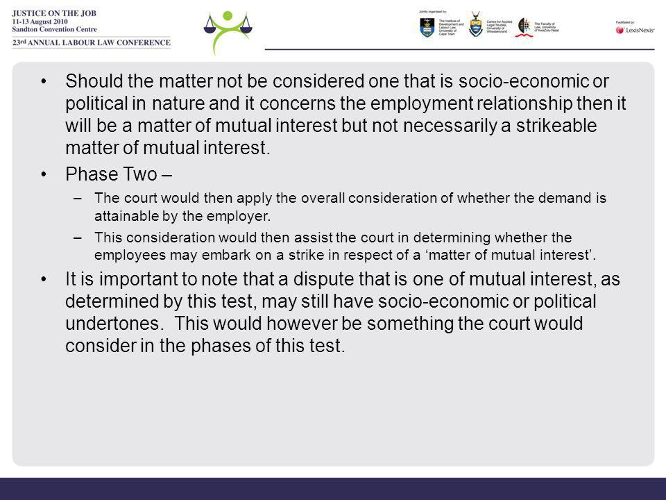 Should the matter not be considered one that is socio-economic or political in nature and it concerns the employment relationship then it will be a matter of mutual interest but not necessarily a strikeable matter of mutual interest.