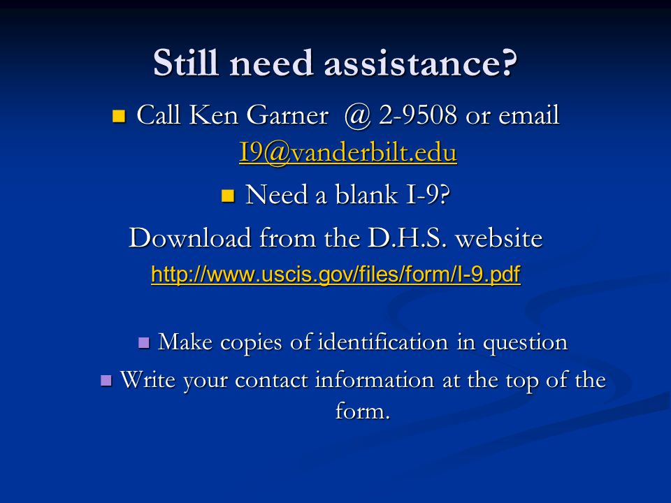 Still need assistance Call Ken Garner @ 2-9508 or email I9@vanderbilt.edu. Need a blank I-9 Download from the D.H.S. website.