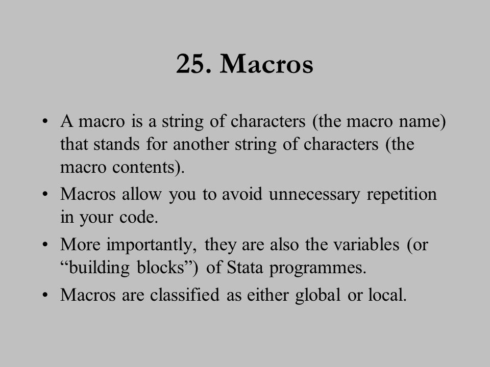 26. Macro assignment Global macros exist for the remainder of the Stata session and are defined using: