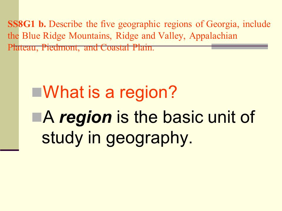 A region is the basic unit of study in geography.