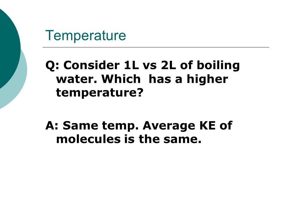 Temperature Q: Consider 1L vs 2L of boiling water.