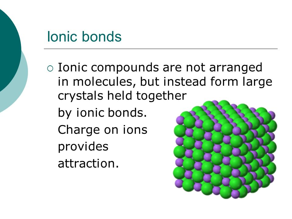 Ionic bonds Ionic compounds are not arranged in molecules, but instead form large crystals held together.