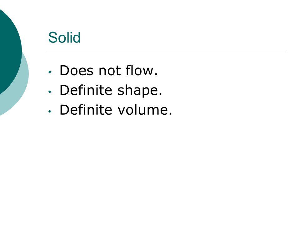 Solid Does not flow. Definite shape. Definite volume.