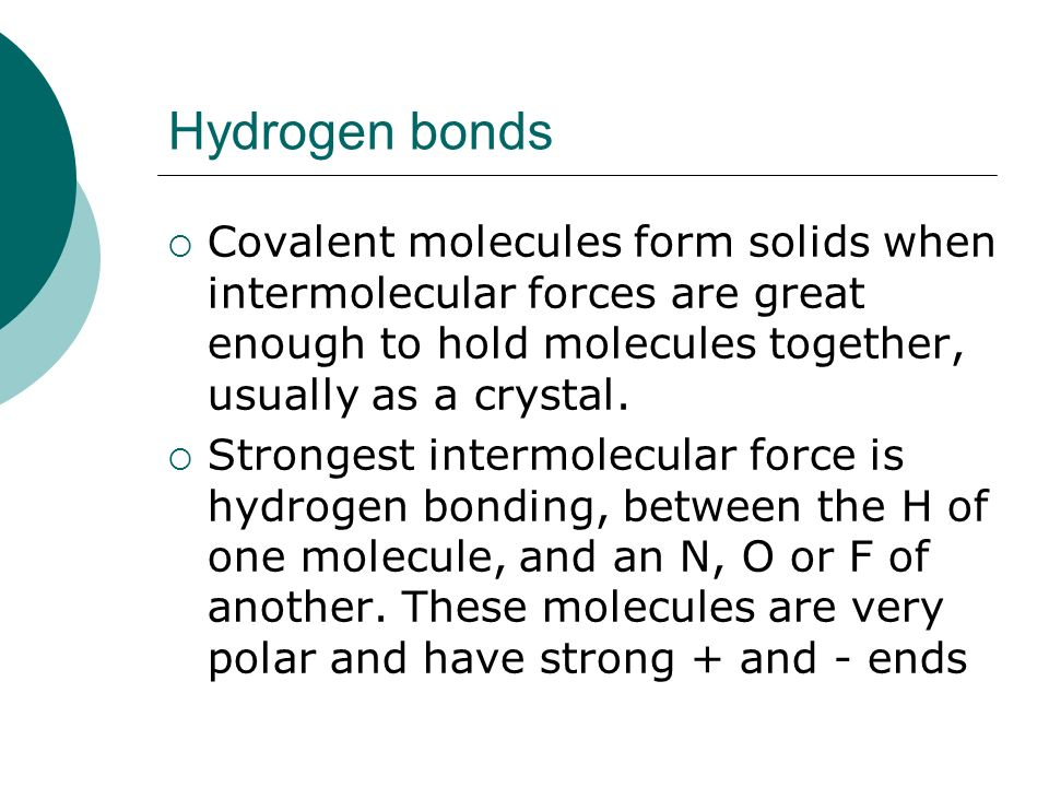 Hydrogen bonds Covalent molecules form solids when intermolecular forces are great enough to hold molecules together, usually as a crystal.