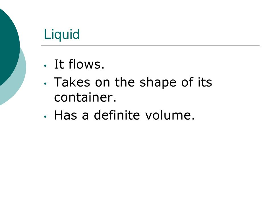 Liquid It flows. Takes on the shape of its container.
