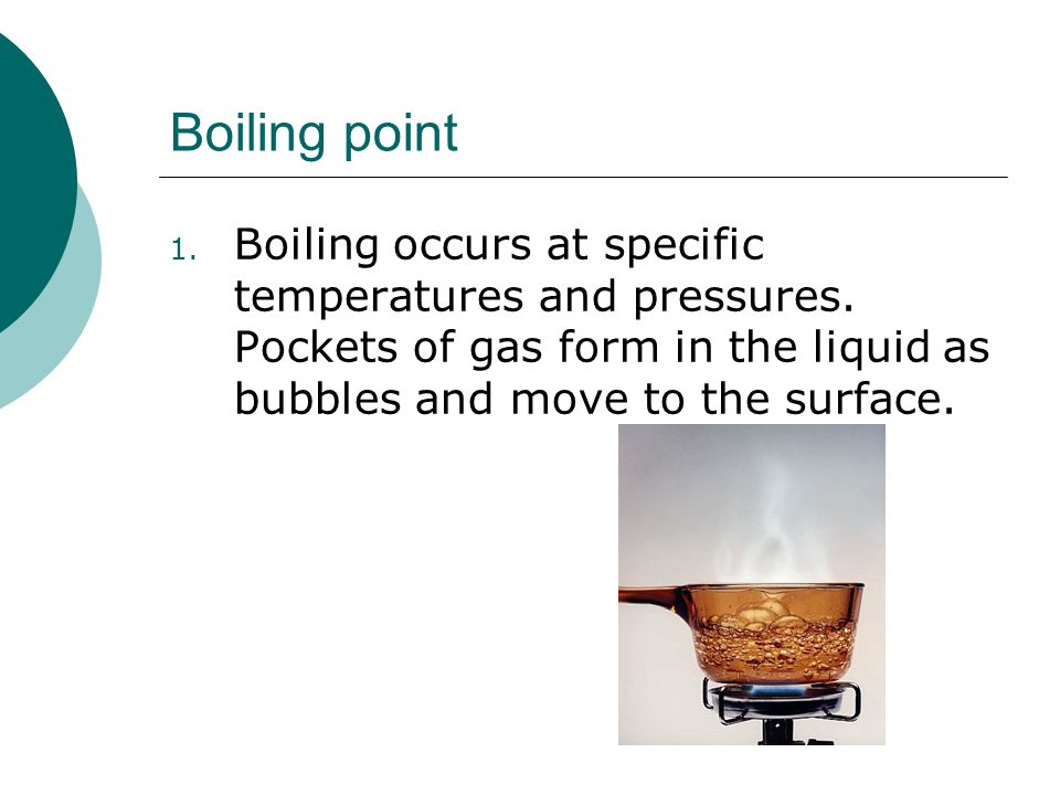 Boiling point Boiling occurs at specific temperatures and pressures.