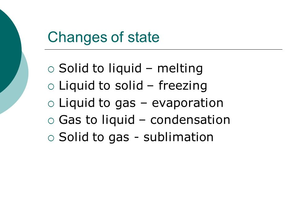 Changes of state Solid to liquid – melting Liquid to solid – freezing