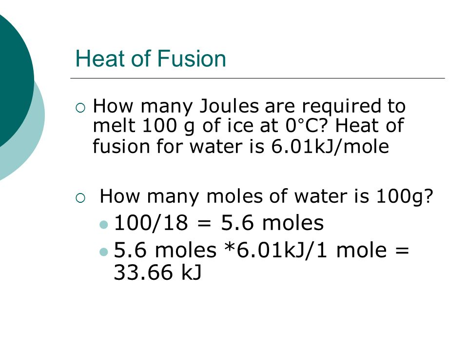 Heat of Fusion 100/18 = 5.6 moles 5.6 moles *6.01kJ/1 mole = 33.66 kJ