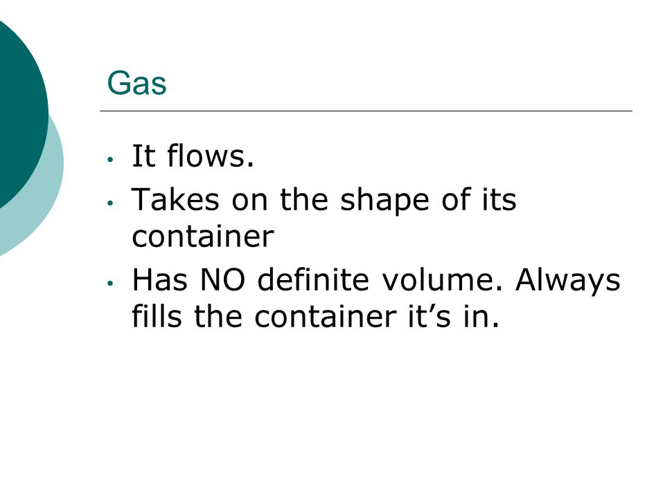 Gas It flows. Takes on the shape of its container