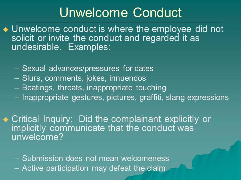 Unwelcome Conduct Unwelcome conduct is where the employee did not solicit or invite the conduct and regarded it as undesirable. Examples: